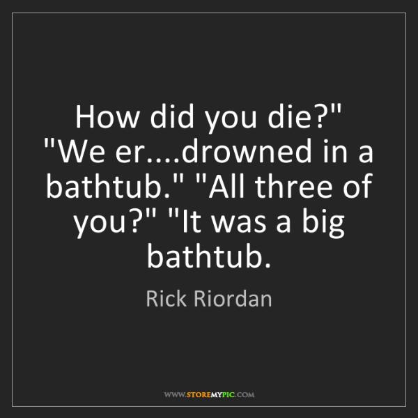 "Rick Riordan: How did you die?"" ""We er....drowned in a bathtub."" ""All..."