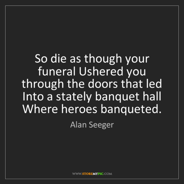 Alan Seeger: So die as though your funeral Ushered you through the...