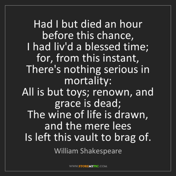 William Shakespeare: Had I but died an hour before this chance,  I had liv'd...
