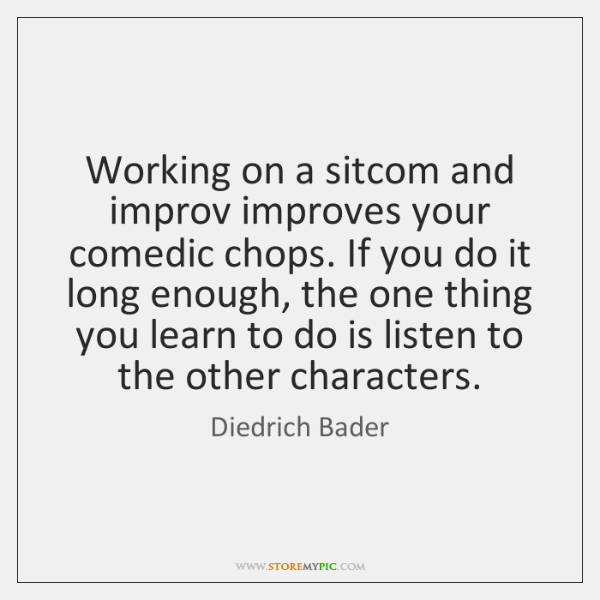 Working on a sitcom and improv improves your comedic chops. If you ...