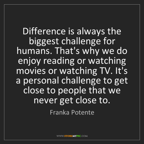 Franka Potente: Difference is always the biggest challenge for humans....