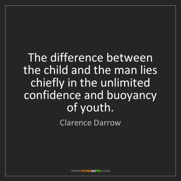 Clarence Darrow: The difference between the child and the man lies chiefly...