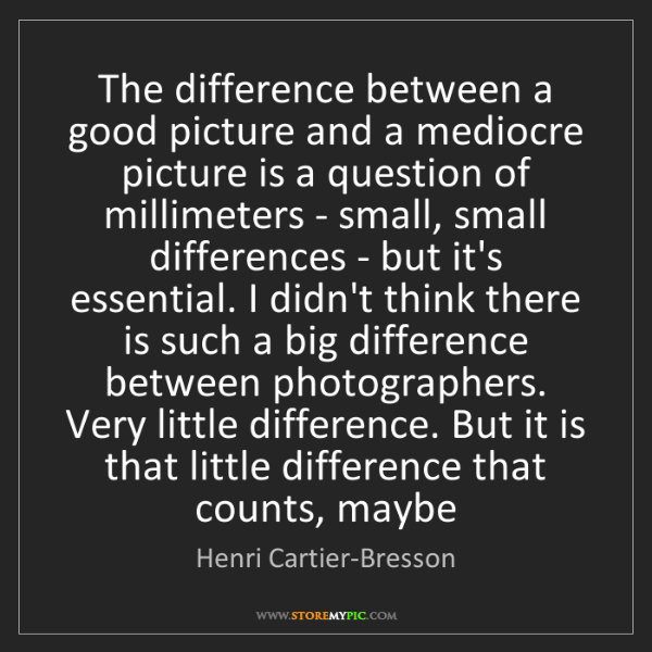 Henri Cartier-Bresson: The difference between a good picture and a mediocre...