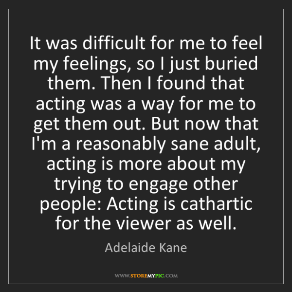 Adelaide Kane: It was difficult for me to feel my feelings, so I just...
