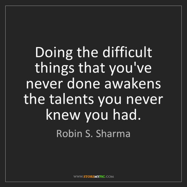 Robin S. Sharma: Doing the difficult things that you've never done awakens...