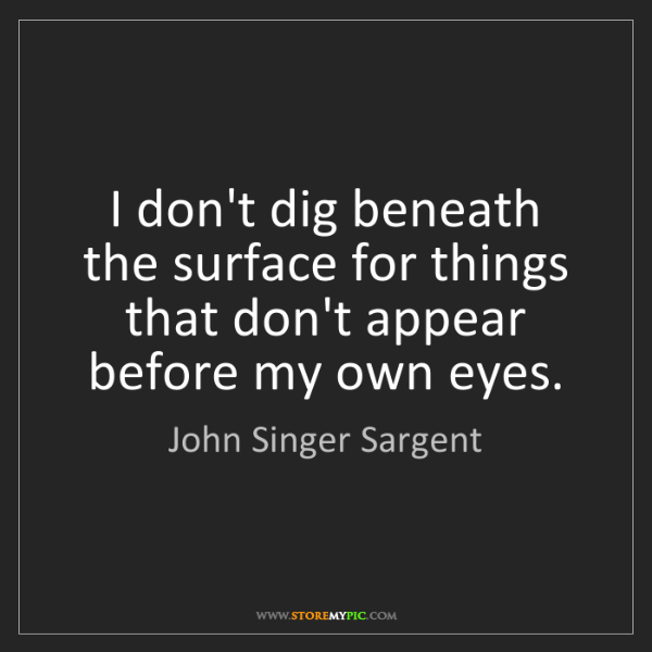 John Singer Sargent: I don't dig beneath the surface for things that don't...
