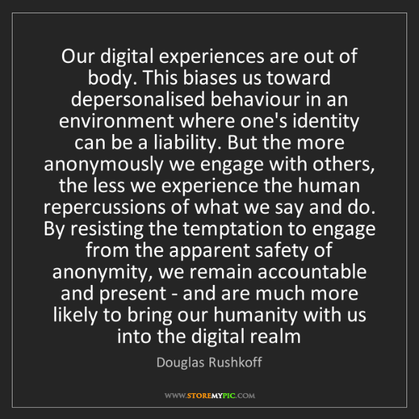 Douglas Rushkoff: Our digital experiences are out of body. This biases...
