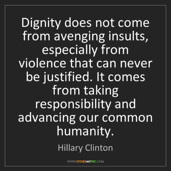 Hillary Clinton: Dignity does not come from avenging insults, especially...
