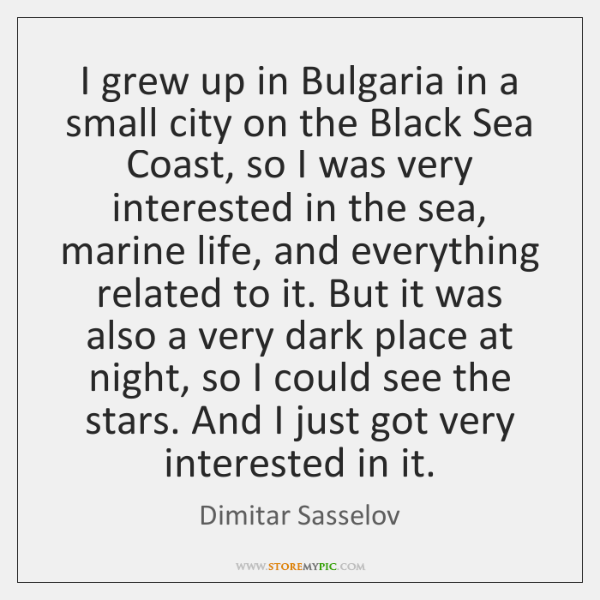 I grew up in Bulgaria in a small city on the Black ...