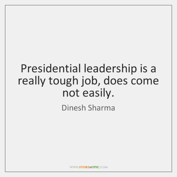 Presidential leadership is a really tough job, does come not easily.