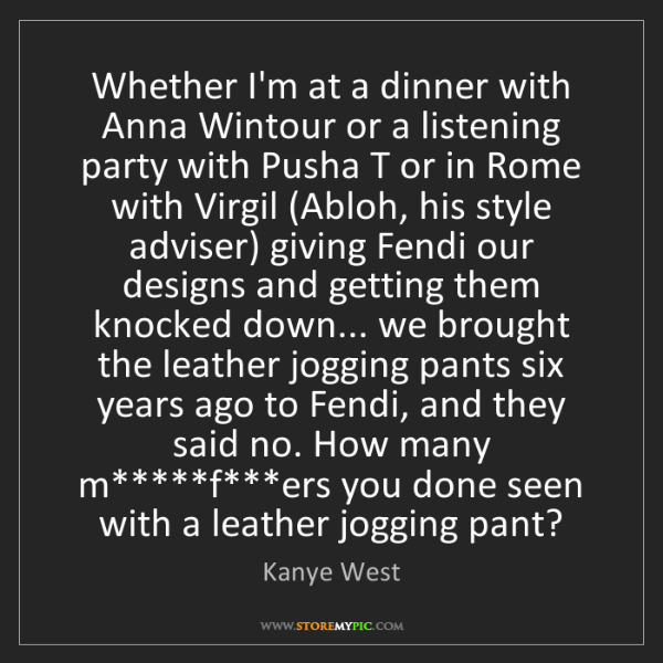 Kanye West: Whether I'm at a dinner with Anna Wintour or a listening...