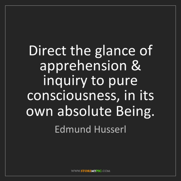 Edmund Husserl: Direct the glance of apprehension & inquiry to pure consciousness,...