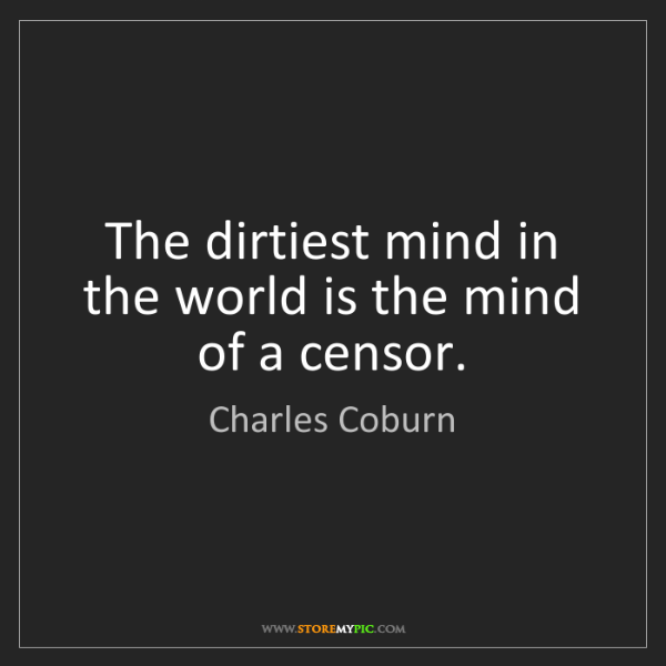 Charles Coburn: The dirtiest mind in the world is the mind of a censor.