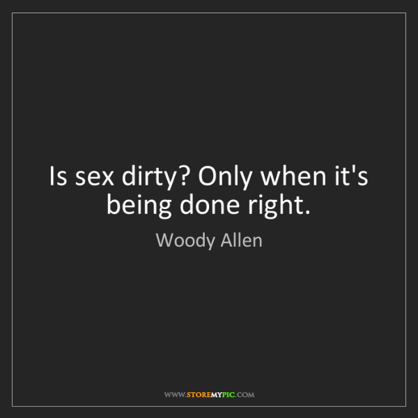 Woody Allen: Is sex dirty? Only when it's being done right.