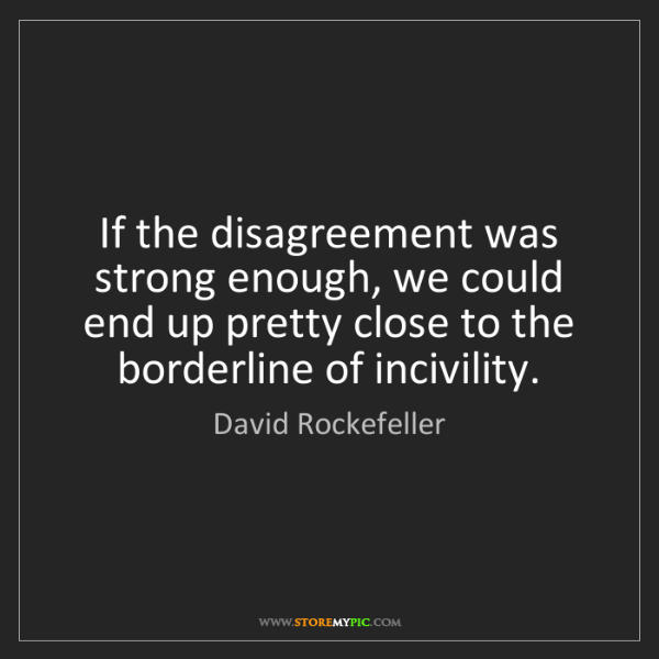 David Rockefeller: If the disagreement was strong enough, we could end up...