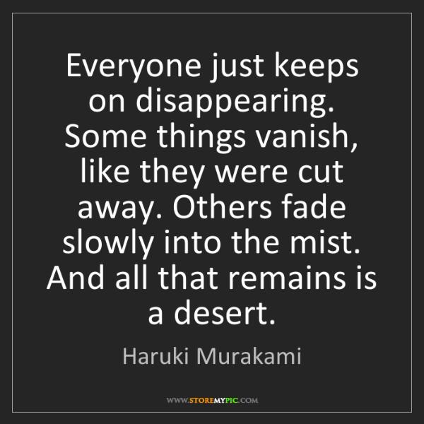 Haruki Murakami: Everyone just keeps on disappearing. Some things vanish,...