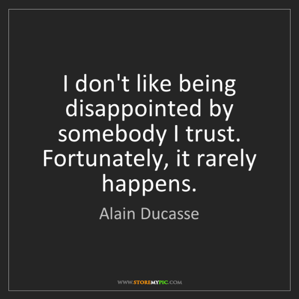 Alain Ducasse: I don't like being disappointed by somebody I trust....