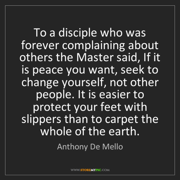 Anthony De Mello: To a disciple who was forever complaining about others...