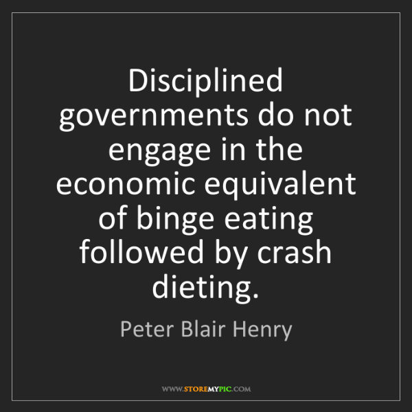 Peter Blair Henry: Disciplined governments do not engage in the economic...