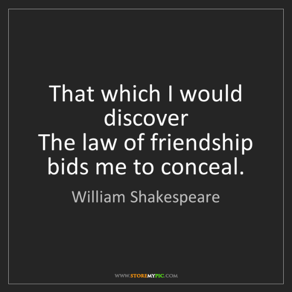 William Shakespeare: That which I would discover  The law of friendship bids...