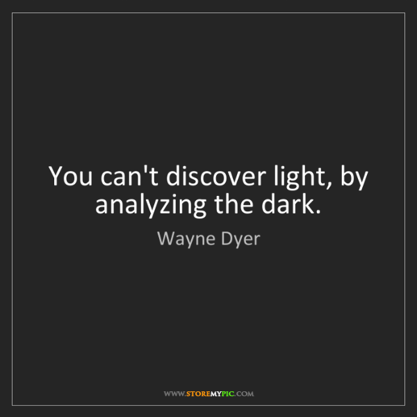 Wayne Dyer: You can't discover light, by analyzing the dark.