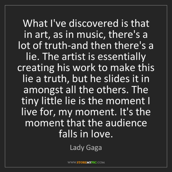 Lady Gaga: What I've discovered is that in art, as in music, there's...