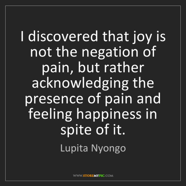 Lupita Nyongo: I discovered that joy is not the negation of pain, but...