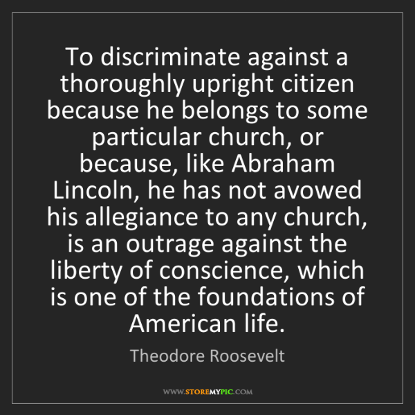 Theodore Roosevelt: To discriminate against a thoroughly upright citizen...