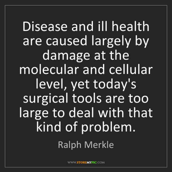 Ralph Merkle: Disease and ill health are caused largely by damage at...