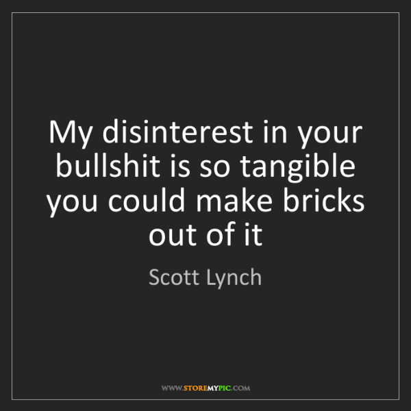 Scott Lynch: My disinterest in your bullshit is so tangible you could...