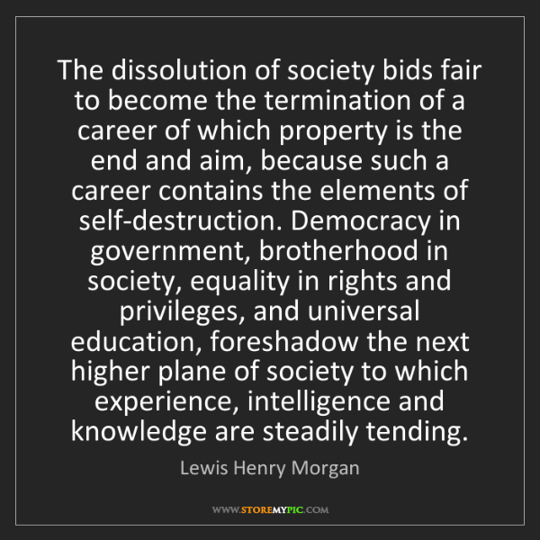 Lewis Henry Morgan: The dissolution of society bids fair to become the termination...