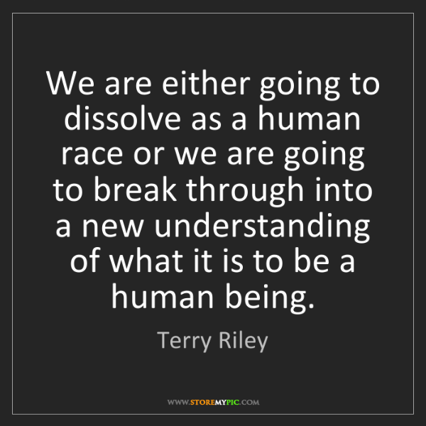 Terry Riley: We are either going to dissolve as a human race or we...