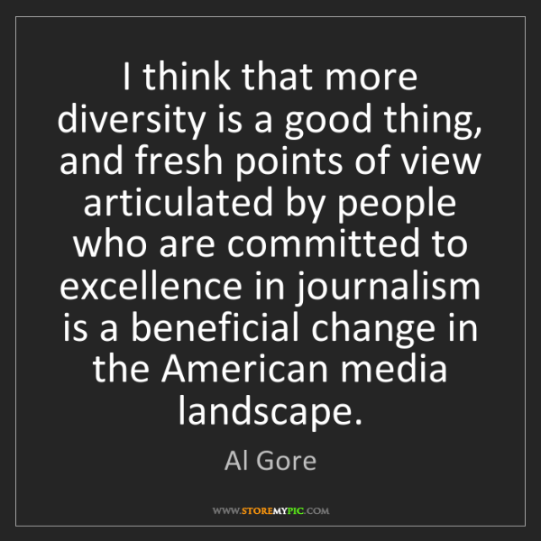 Al Gore: I think that more diversity is a good thing, and fresh...