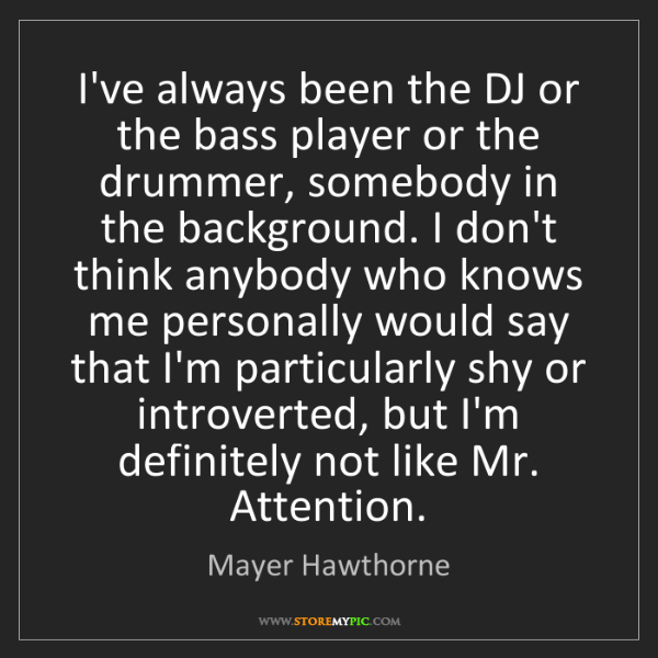 Mayer Hawthorne: I've always been the DJ or the bass player or the drummer,...