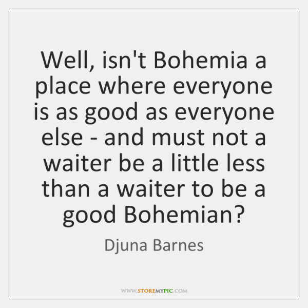 Well, isn't Bohemia a place where everyone is as good as everyone ...
