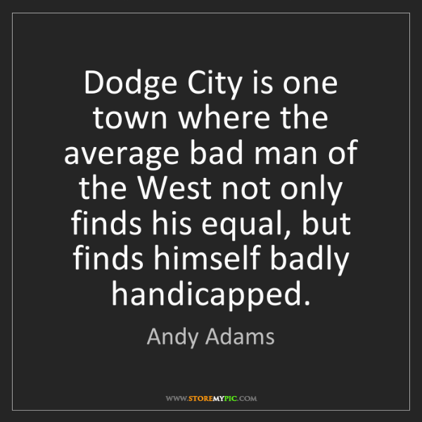 Andy Adams: Dodge City is one town where the average bad man of the...