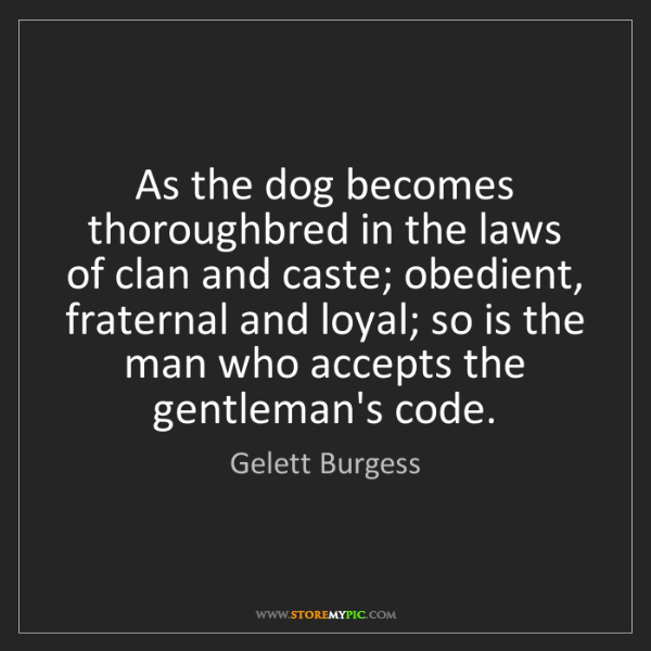 Gelett Burgess: As the dog becomes thoroughbred in the laws of clan and...