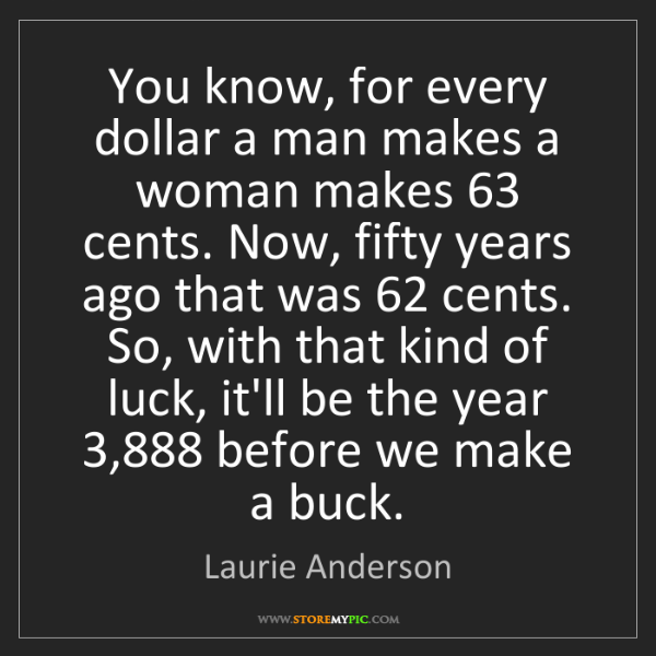 Laurie Anderson: You know, for every dollar a man makes a woman makes...