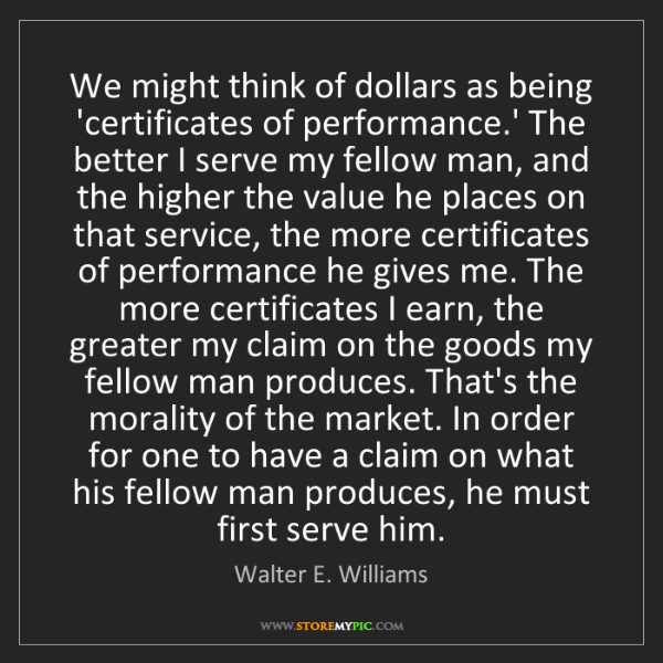 Walter E. Williams: We might think of dollars as being 'certificates of performance.'...