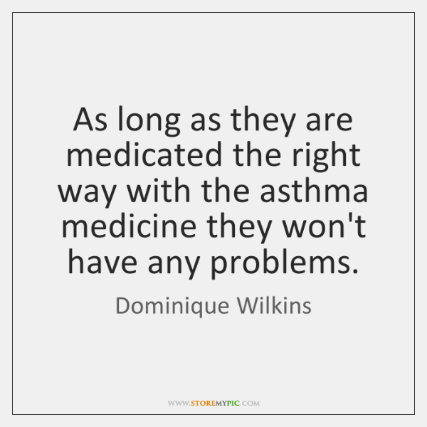 As long as they are medicated the right way with the asthma ...