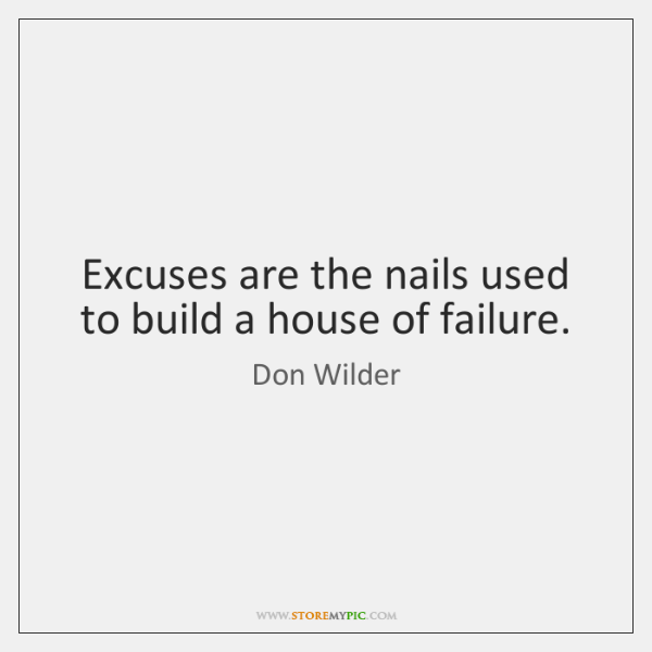 Excuses are the nails used to build a house of failure.