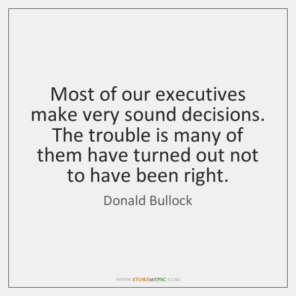 Most of our executives make very sound decisions. The trouble is many ...