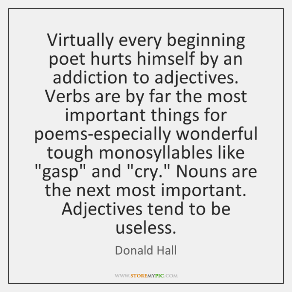 Virtually every beginning poet hurts himself by an addiction to adjectives. Verbs ...