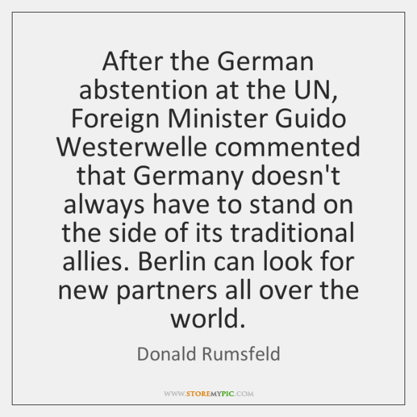 After the German abstention at the UN, Foreign Minister Guido Westerwelle commented ...