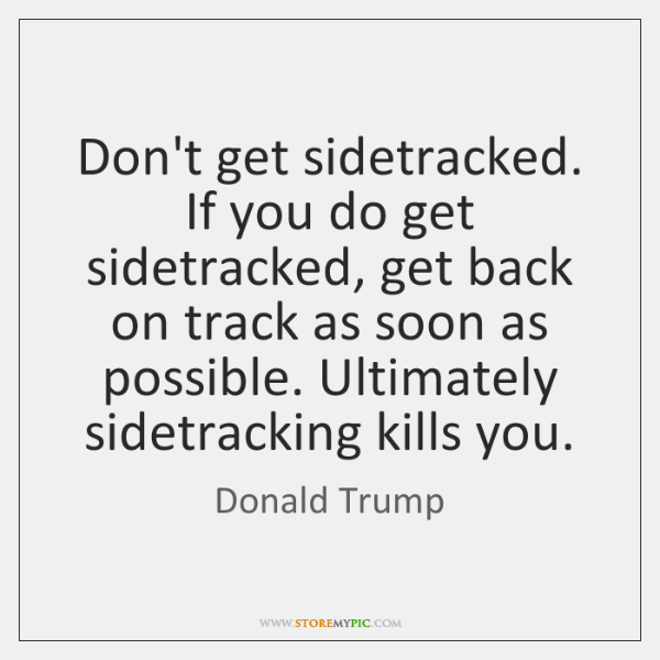 Don't get sidetracked. If you do get sidetracked, get back on track ...