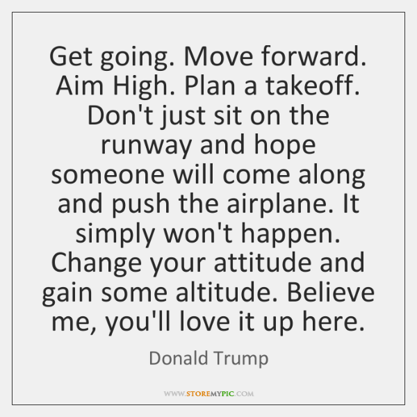 Get going. Move forward. Aim High. Plan a takeoff. Don't just sit ...