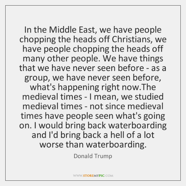 In the Middle East, we have people chopping the heads off Christians, ...