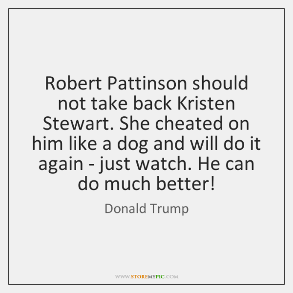 Robert Pattinson should not take back Kristen Stewart. She cheated on him ...