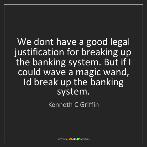 Kenneth C Griffin: We dont have a good legal justification for breaking...