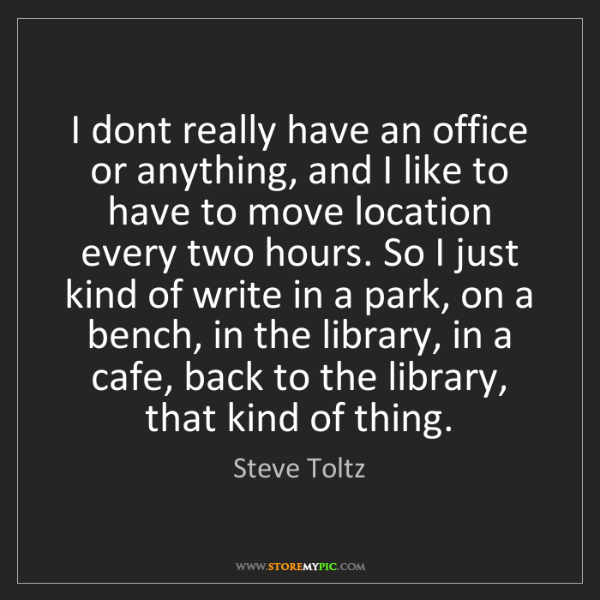 Steve Toltz: I dont really have an office or anything, and I like...